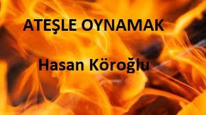 ATEŞLE OYNAMAK – Hasan Köroğlu